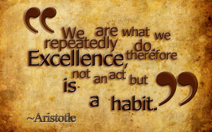 We are what we repeatedly do excellence,therefore not an act
