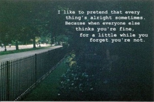 like to pretend that everything's alright sometimes. Because when ...
