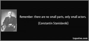 ... there are no small parts, only small actors. - Constantin Stanislavski
