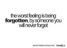 ... feeling is being forgotten by someone you will never forget.