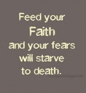 Feed-your-faith-and-your-fears-will-starve-to-death-saying-quotes.jpg