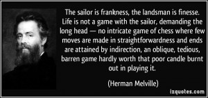 The sailor is frankness, the landsman is finesse. Life is not a game ...