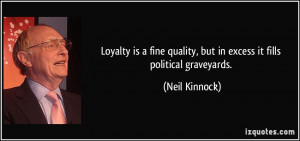 Loyalty is a fine quality, but in excess it fills political graveyards ...