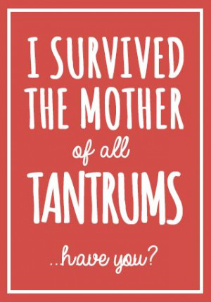 survived the mother of all tantrums... have you?