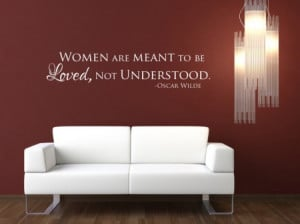 Women are meant to be loved, not understood.