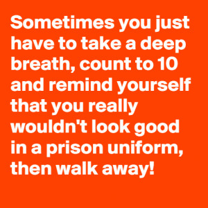 Just Walk Away!Sometimes you just have to take a deep breath, count to ...