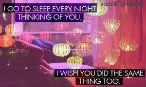 ... sleep every night thinking of you, I wish you did the same thing too