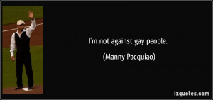 not against gay people. - Manny Pacquiao