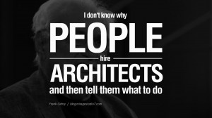 hire architects and then tell them what to do. - Frank Gehry Quotes ...