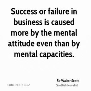 Success or failure in business is caused more by the mental attitude ...