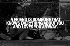 friend is someone that knows everything about you and loves you ...