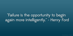 """... the opportunity to begin again more intelligently."""" – Henry Ford"""