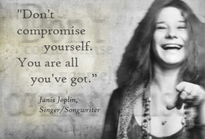 Janis Joplin - Don't compromise yourself.