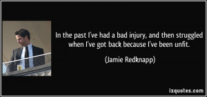 In the past I've had a bad injury, and then struggled when I've got ...