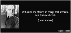 ... obtains an energy that seems to stem from witchcraft. - Henri Matisse