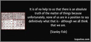 It is of no help to us that there is an absolute truth of the matter ...
