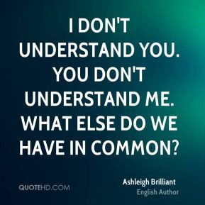 Ashleigh Brilliant - I don't understand you. You don't understand me ...