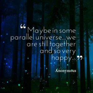 Quotes Picture: maybe in some parallel universewe are still together ...