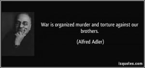 War is organized murder and torture against our brothers. - Alfred ...