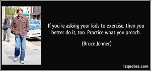 ... then you better do it, too. Practice what you preach. - Bruce Jenner
