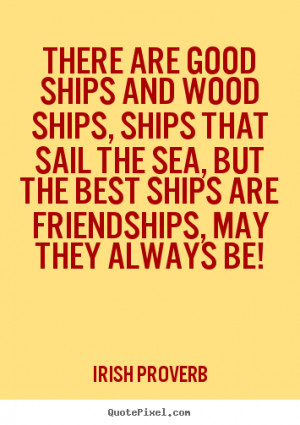 ... wood ships, ships that sail the.. Irish Proverb top friendship quote