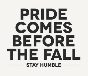 Pride Quote: Pride comes before the fall. Stay humble.