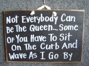 Not Everybody can be Queen Some have to sit on the curb wave as I go ...