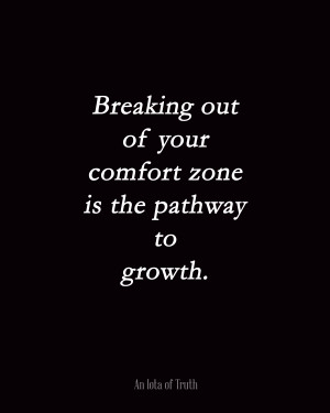 Breaking out of your comfort zone is the pathway to growth.