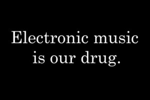 Quote – Electronic music is our Drug.