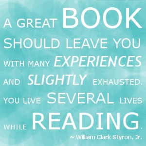 ... ... You live several lives while reading. ~William Clark Styron, Jr