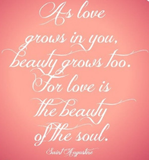 As love grows in you, beauty grows too. For love is the beauty of the ...