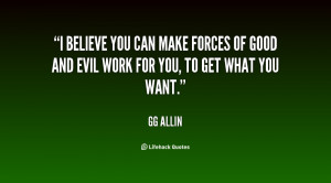 believe you can make forces of good and evil work for you, to get ...