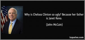 ... Clinton so ugly? Because her father is Janet Reno. - John McCain