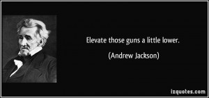 Elevate those guns a little lower. - Andrew Jackson