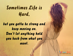Sometimes Life is Hard,but you gotta be strong and keep moving on.Don ...