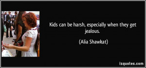 Kids can be harsh, especially when they get jealous. - Alia Shawkat