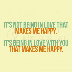 ... love that makes me happy. It's being in love with you that make me