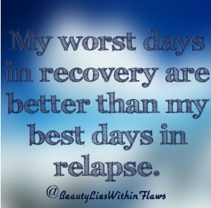my worst days in recovery are better than my best days in relapse