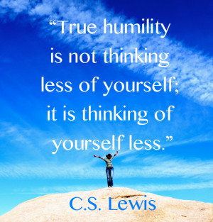 """... less of yourself; it is thinking of yourself less."""" C.S. Lewis"""