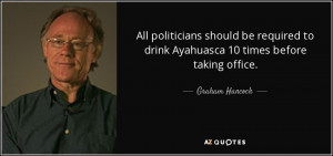 All politicians should be required to drink Ayahuasca 10 times before