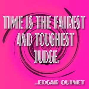Time is the fairest and toughest judge. Edgar Quinet