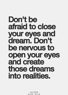 ... dream. Don't be nervous to open your eyes and create those dreams into