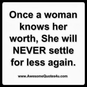 once a woman knows her worth she will never settle for less again