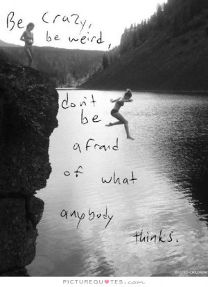 crazy, be weird, don't be afraid of what anybody thinks Picture Quote ...