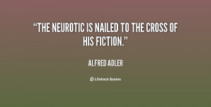 The neurotic is nailed to the cross of his fiction.""
