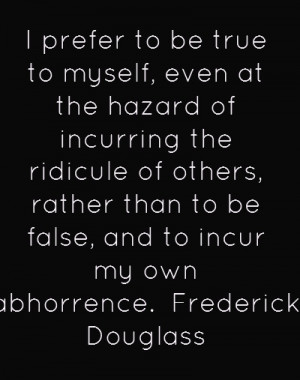 ... than to be false, and to incur my own abhorrence. - Frederick Douglas
