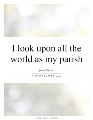 ... Look Upon All The World As My Parish Quote | Picture Quotes & Sayings