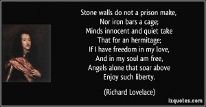 Stone walls do not a prison make, Nor iron bars a cage; Minds innocent ...