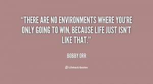 There are no environments where you're only going to win, because life ...
