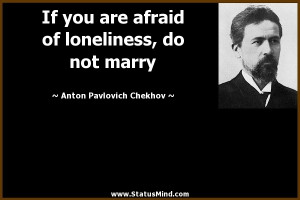 anton chekhov quotes if you are afraid of loneliness do not marry